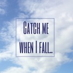 Catch me when I fall